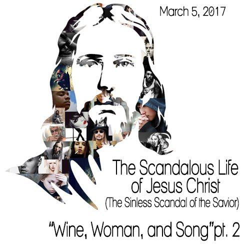 "The Scandalous Life of Jesus Christ – ""Wine, Women, and Song"" pt.2"